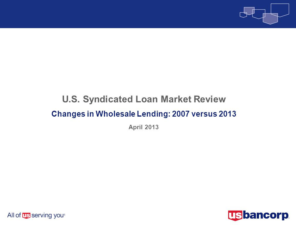 U.S. Syndicated Loan Market Review Changes in Wholesale Lending: 2007 versus 2013 April 2013