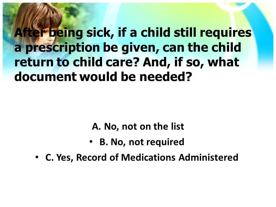 After being sick, if a child still requires a prescription be given, can the child return to child care.