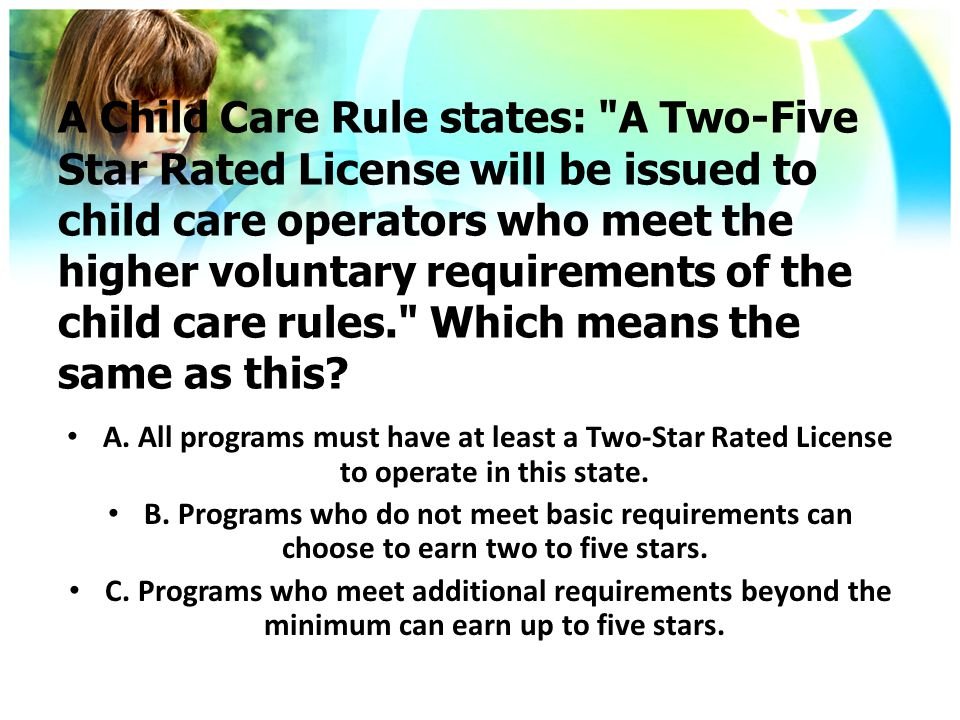 A Child Care Rule states: A Two-Five Star Rated License will be issued to child care operators who meet the higher voluntary requirements of the child care rules. Which means the same as this.