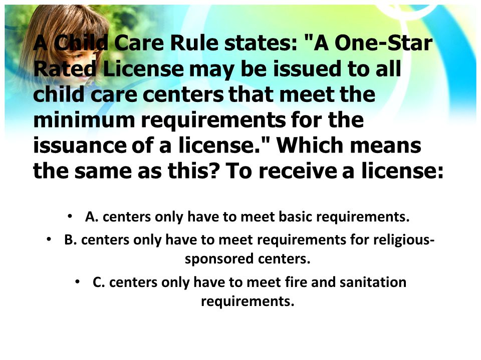 A Child Care Rule states: A One-Star Rated License may be issued to all child care centers that meet the minimum requirements for the issuance of a license. Which means the same as this.