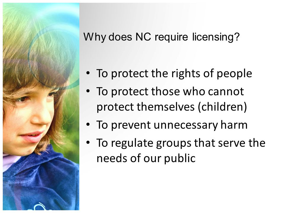 To protect the rights of people To protect those who cannot protect themselves (children) To prevent unnecessary harm To regulate groups that serve the needs of our public Why does NC require licensing?