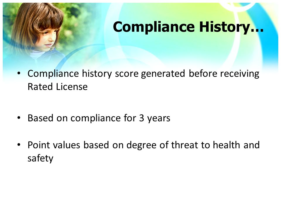 Compliance History… Compliance history score generated before receiving Rated License Based on compliance for 3 years Point values based on degree of threat to health and safety