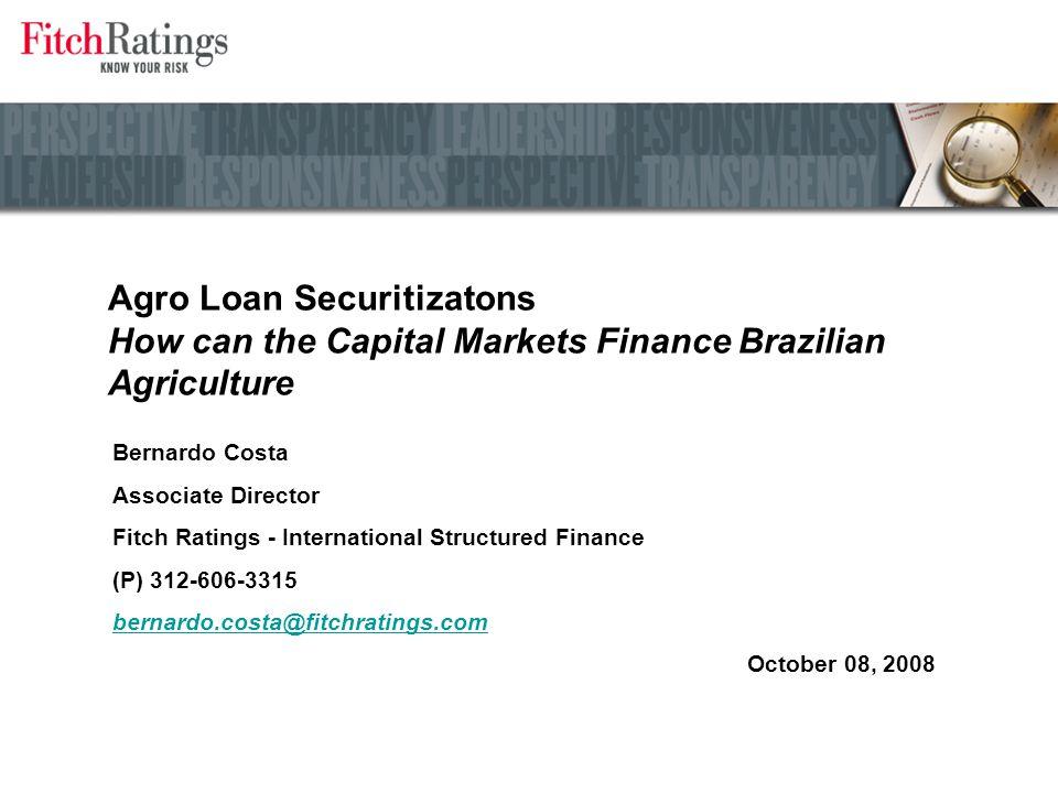 Agro Loan Securitizatons How can the Capital Markets Finance Brazilian Agriculture Bernardo Costa Associate Director Fitch Ratings - International Structured Finance (P) 312-606-3315 bernardo.costa@fitchratings.com October 08, 2008