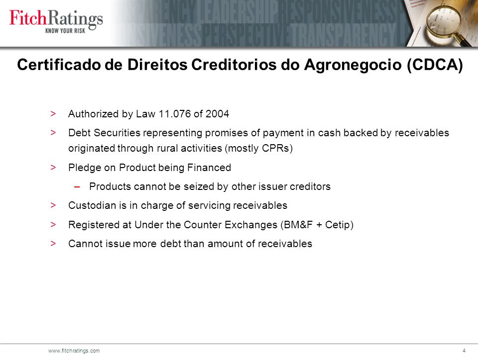 www.fitchratings.com4 Certificado de Direitos Creditorios do Agronegocio (CDCA) >Authorized by Law 11.076 of 2004 >Debt Securities representing promises of payment in cash backed by receivables originated through rural activities (mostly CPRs) >Pledge on Product being Financed –Products cannot be seized by other issuer creditors >Custodian is in charge of servicing receivables >Registered at Under the Counter Exchanges (BM&F + Cetip) >Cannot issue more debt than amount of receivables