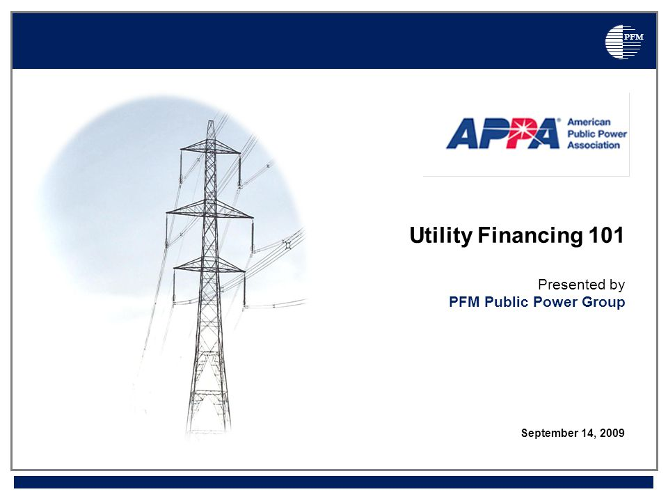 PFM Utility Financing 101 Presented by PFM Public Power Group September 14, 2009