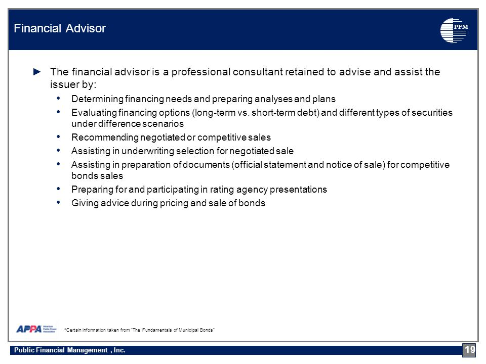 PFM ►The financial advisor is a professional consultant retained to advise and assist the issuer by: Determining financing needs and preparing analyses and plans Evaluating financing options (long-term vs.
