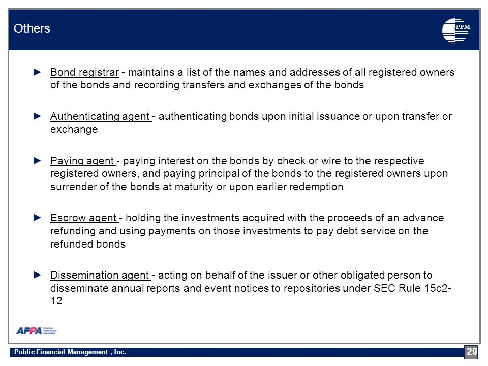 PFM ►Bond registrar - maintains a list of the names and addresses of all registered owners of the bonds and recording transfers and exchanges of the bonds ►Authenticating agent - authenticating bonds upon initial issuance or upon transfer or exchange ►Paying agent - paying interest on the bonds by check or wire to the respective registered owners, and paying principal of the bonds to the registered owners upon surrender of the bonds at maturity or upon earlier redemption ►Escrow agent - holding the investments acquired with the proceeds of an advance refunding and using payments on those investments to pay debt service on the refunded bonds ►Dissemination agent - acting on behalf of the issuer or other obligated person to disseminate annual reports and event notices to repositories under SEC Rule 15c2- 12 Others 29 Public Financial Management, Inc.