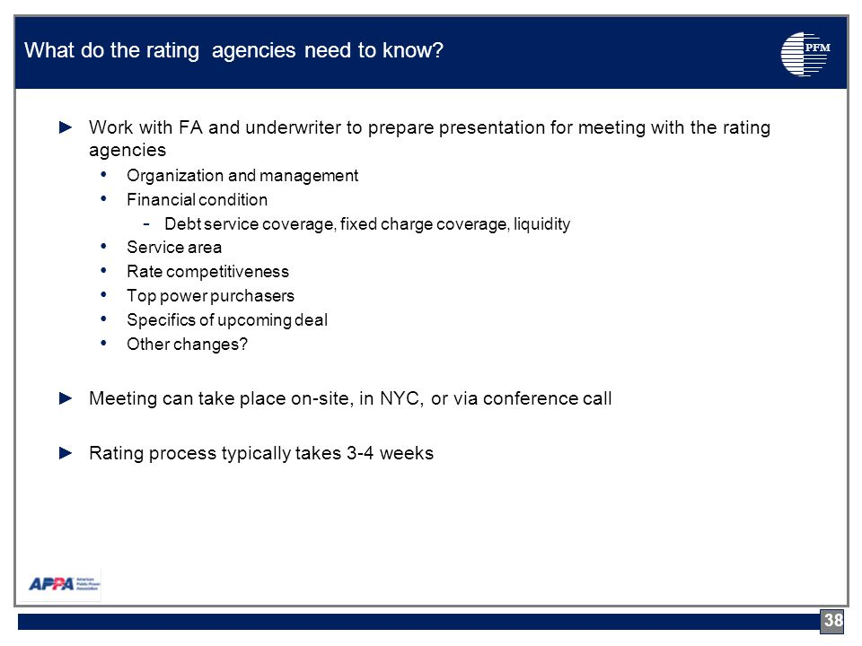 PFM ►Work with FA and underwriter to prepare presentation for meeting with the rating agencies Organization and management Financial condition - Debt service coverage, fixed charge coverage, liquidity Service area Rate competitiveness Top power purchasers Specifics of upcoming deal Other changes.