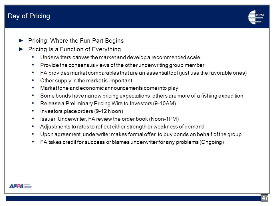 PFM ►Pricing: Where the Fun Part Begins ►Pricing Is a Function of Everything Underwriters canvas the market and develop a recommended scale Provide the consensus views of the other underwriting group member FA provides market comparables that are an essential tool (just use the favorable ones) Other supply in the market is important Market tone and economic announcements come into play Some bonds have narrow pricing expectations, others are more of a fishing expedition Release a Preliminary Pricing Wire to Investors (9-10AM) Investors place orders (9-12 Noon) Issuer, Underwriter, FA review the order book (Noon-1PM) Adjustments to rates to reflect either strength or weakness of demand Upon agreement, underwriter makes formal offer to buy bonds on behalf of the group FA takes credit for success or blames underwriter for any problems (Ongoing) Day of Pricing 47