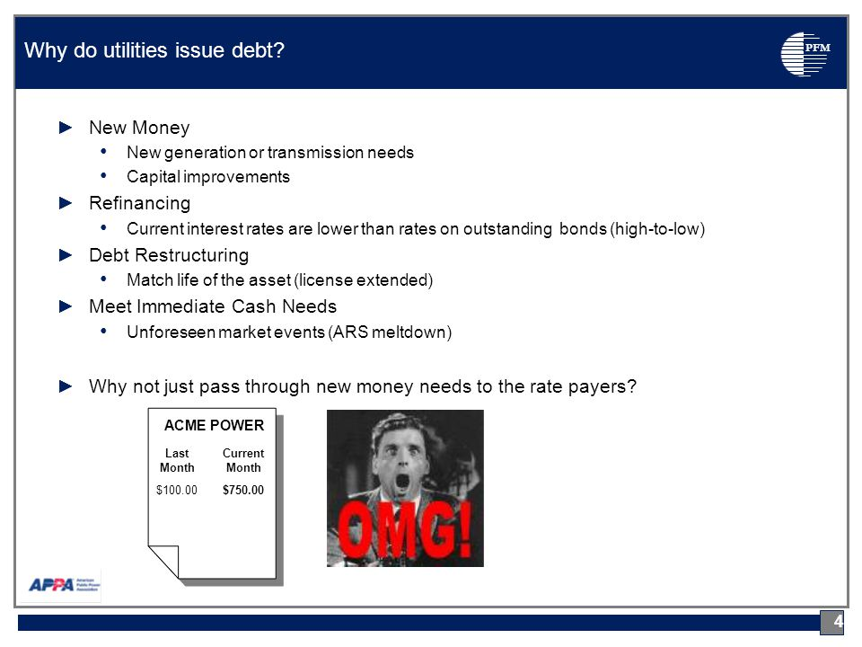 PFM ►New Money New generation or transmission needs Capital improvements ►Refinancing Current interest rates are lower than rates on outstanding bonds (high-to-low) ►Debt Restructuring Match life of the asset (license extended) ►Meet Immediate Cash Needs Unforeseen market events (ARS meltdown) ►Why not just pass through new money needs to the rate payers.