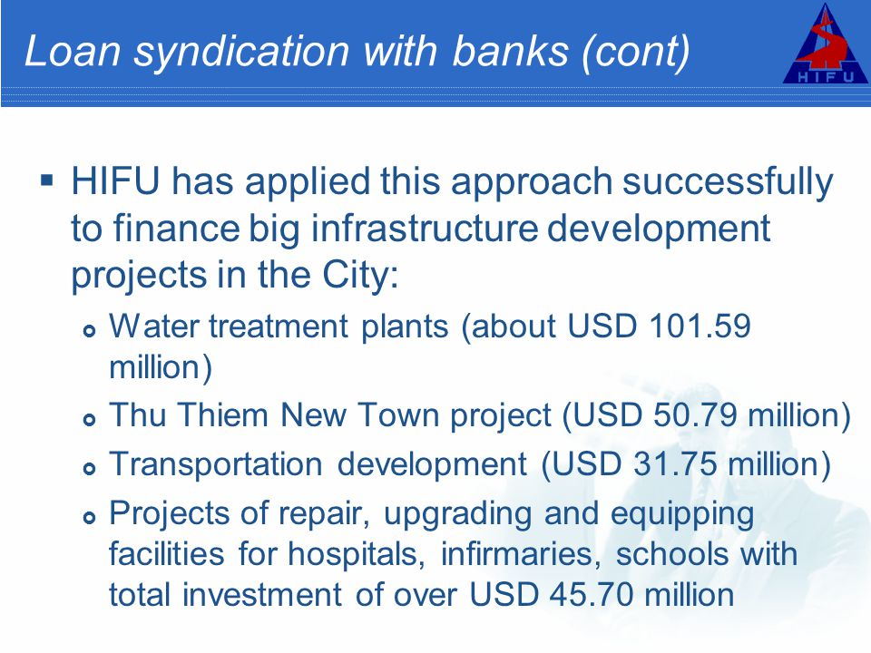 Loan syndication with banks (cont)  HIFU has applied this approach successfully to finance big infrastructure development projects in the City:  Water treatment plants (about USD 101.59 million)  Thu Thiem New Town project (USD 50.79 million)  Transportation development (USD 31.75 million)  Projects of repair, upgrading and equipping facilities for hospitals, infirmaries, schools with total investment of over USD 45.70 million