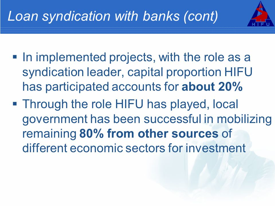 Loan syndication with banks (cont)  In implemented projects, with the role as a syndication leader, capital proportion HIFU has participated accounts for about 20%  Through the role HIFU has played, local government has been successful in mobilizing remaining 80% from other sources of different economic sectors for investment