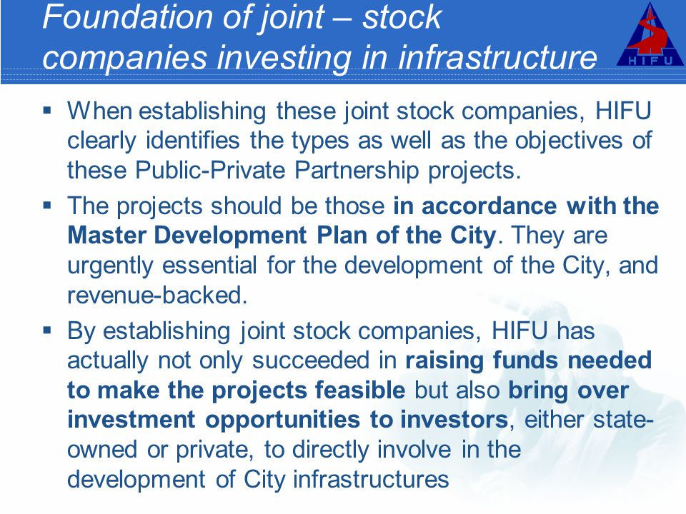 Foundation of joint – stock companies investing in infrastructure  When establishing these joint stock companies, HIFU clearly identifies the types as well as the objectives of these Public-Private Partnership projects.