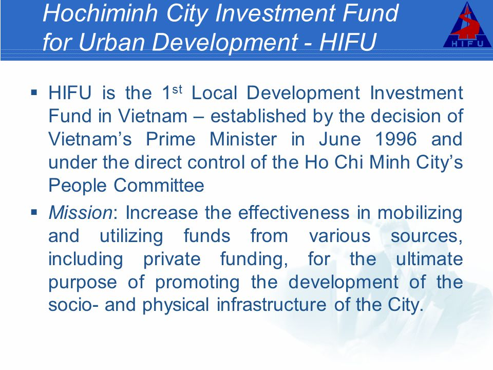 Hochiminh City Investment Fund for Urban Development - HIFU  HIFU is the 1 st Local Development Investment Fund in Vietnam – established by the decision of Vietnam's Prime Minister in June 1996 and under the direct control of the Ho Chi Minh City's People Committee  Mission: Increase the effectiveness in mobilizing and utilizing funds from various sources, including private funding, for the ultimate purpose of promoting the development of the socio- and physical infrastructure of the City.