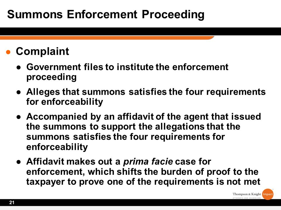 ● Complaint ●Government files to institute the enforcement proceeding ●Alleges that summons satisfies the four requirements for enforceability ●Accompanied by an affidavit of the agent that issued the summons to support the allegations that the summons satisfies the four requirements for enforceability ●Affidavit makes out a prima facie case for enforcement, which shifts the burden of proof to the taxpayer to prove one of the requirements is not met 21 Summons Enforcement Proceeding