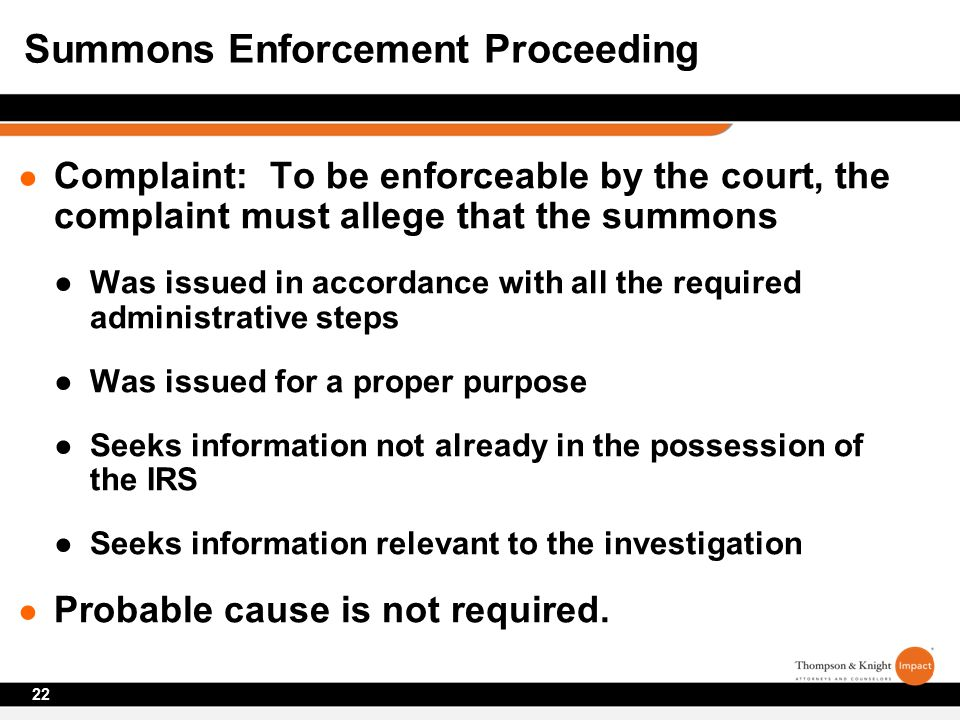 ● Complaint: To be enforceable by the court, the complaint must allege that the summons ●Was issued in accordance with all the required administrative steps ●Was issued for a proper purpose ●Seeks information not already in the possession of the IRS ●Seeks information relevant to the investigation ● Probable cause is not required.