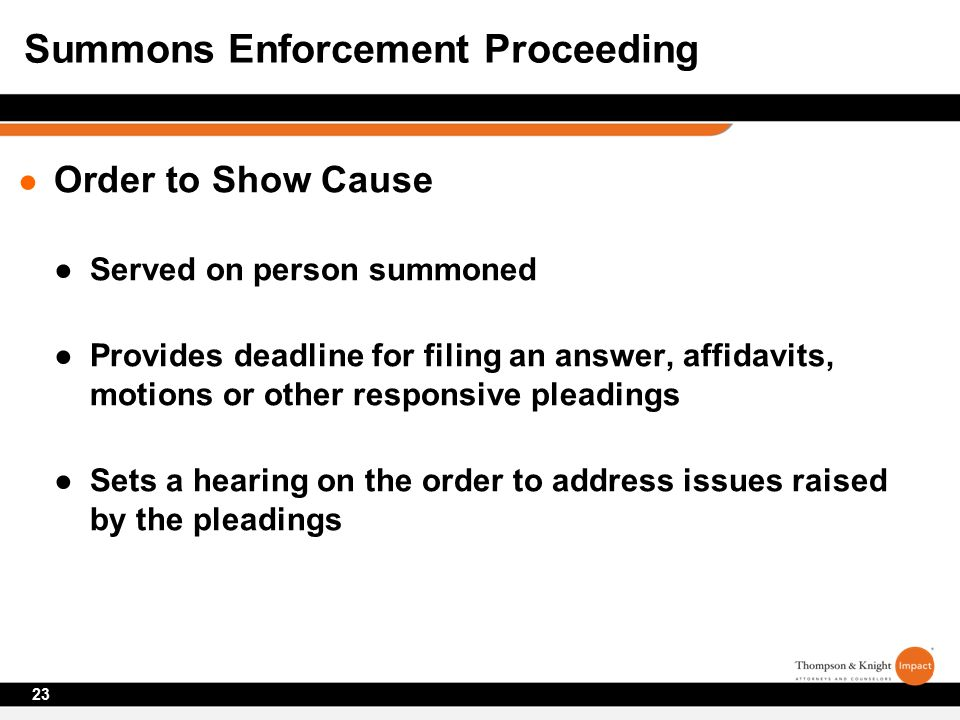 ● Order to Show Cause ●Served on person summoned ●Provides deadline for filing an answer, affidavits, motions or other responsive pleadings ●Sets a hearing on the order to address issues raised by the pleadings 23 Summons Enforcement Proceeding