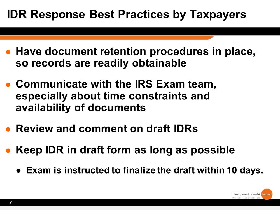 ● Have document retention procedures in place, so records are readily obtainable ● Communicate with the IRS Exam team, especially about time constraints and availability of documents ● Review and comment on draft IDRs ● Keep IDR in draft form as long as possible ●Exam is instructed to finalize the draft within 10 days.
