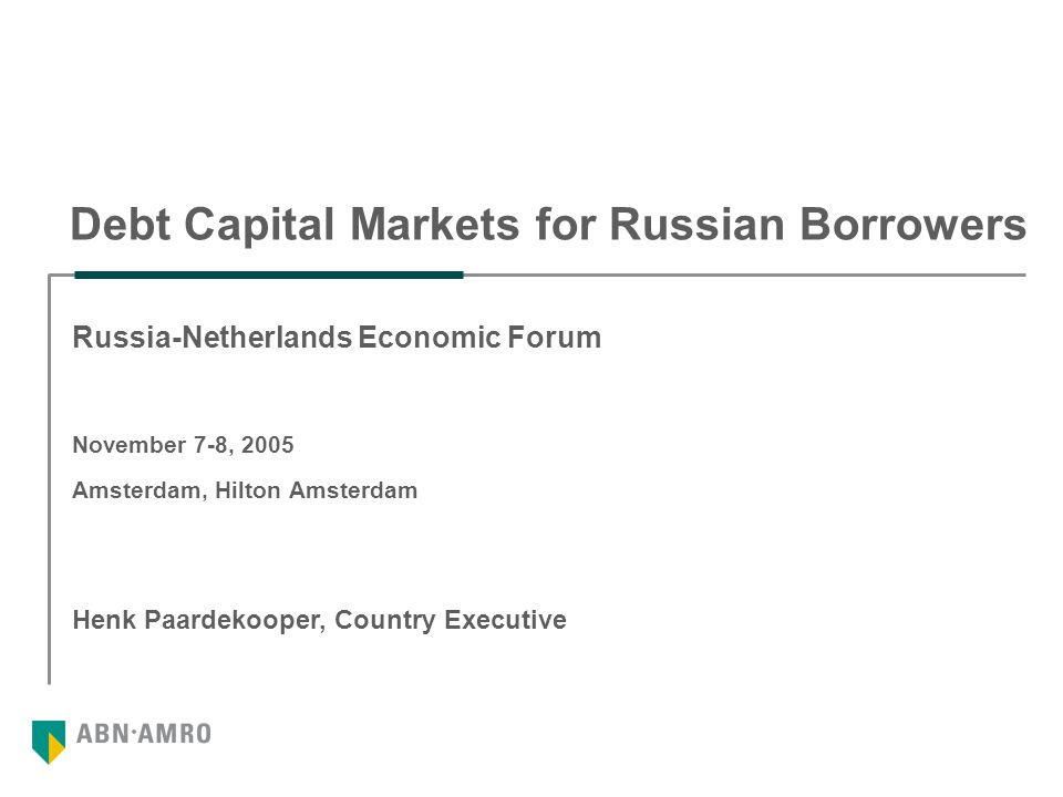 Debt Capital Markets for Russian Borrowers Henk Paardekooper, Country Executive Russia-Netherlands Economic Forum November 7-8, 2005 Amsterdam, Hilton