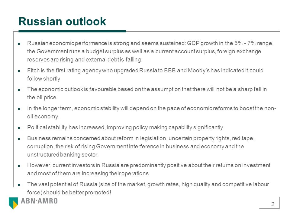 2 Russian outlook Russian economic performance is strong and seems sustained: GDP growth in the 5% - 7% range, the Government runs a budget surplus as