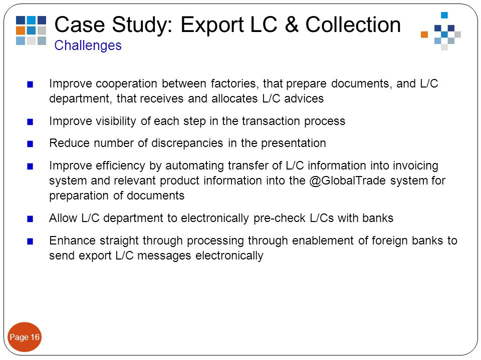 Page 16 Case Study: Export LC & Collection Challenges Improve cooperation between factories, that prepare documents, and L/C department, that receives and allocates L/C advices Improve visibility of each step in the transaction process Reduce number of discrepancies in the presentation Improve efficiency by automating transfer of L/C information into invoicing system and relevant product information into the @GlobalTrade system for preparation of documents Allow L/C department to electronically pre-check L/Cs with banks Enhance straight through processing through enablement of foreign banks to send export L/C messages electronically