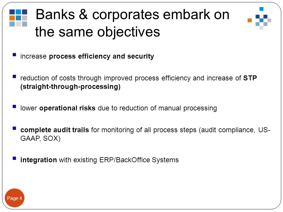 Page 4 Banks & corporates embark on the same objectives  increase process efficiency and security  reduction of costs through improved process efficiency and increase of STP (straight-through-processing)  lower operational risks due to reduction of manual processing  complete audit trails for monitoring of all process steps (audit compliance, US- GAAP, SOX)  integration with existing ERP/BackOffice Systems