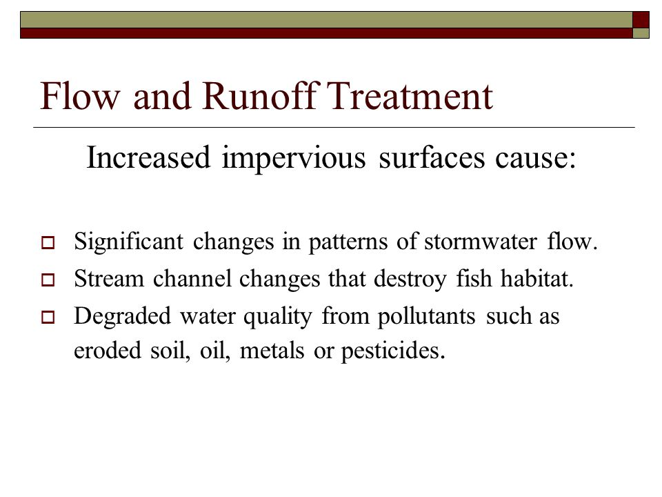 Flow and Runoff Treatment Increased impervious surfaces cause:  Significant changes in patterns of stormwater flow.