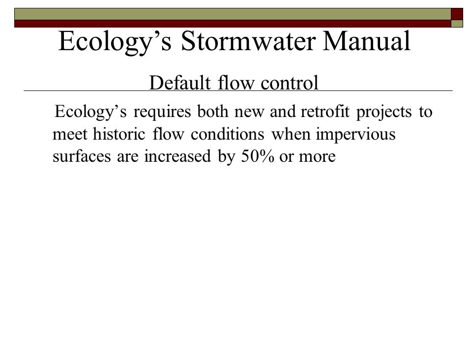 Ecology's requires both new and retrofit projects to meet historic flow conditions when impervious surfaces are increased by 50% or more Ecology's Stormwater Manual Default flow control