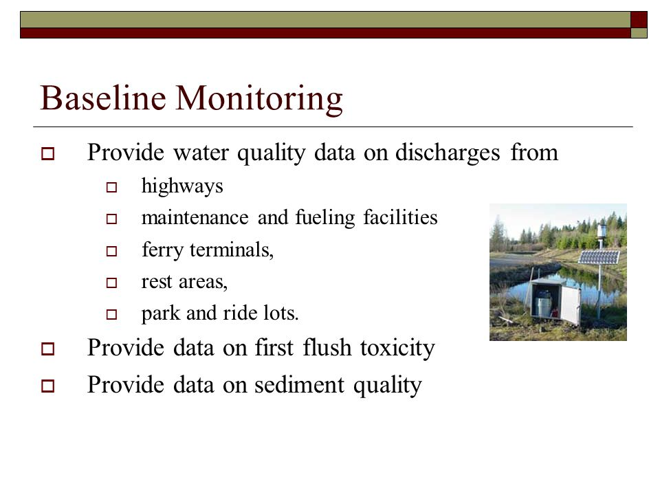 Baseline Monitoring  Provide water quality data on discharges from  highways  maintenance and fueling facilities  ferry terminals,  rest areas,  park and ride lots.