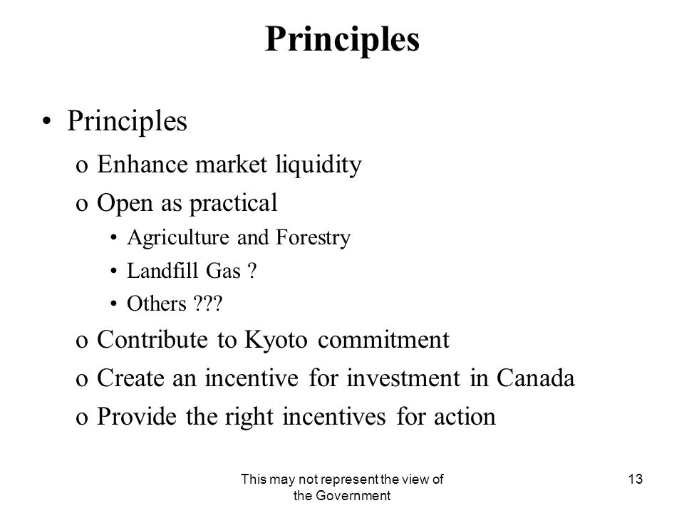 This may not represent the view of the Government 13 Principles oEnhance market liquidity oOpen as practical Agriculture and Forestry Landfill Gas .