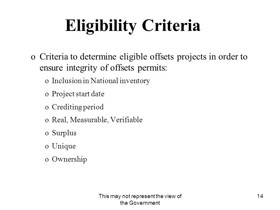 This may not represent the view of the Government 14 Eligibility Criteria oCriteria to determine eligible offsets projects in order to ensure integrity of offsets permits: oInclusion in National inventory oProject start date oCrediting period oReal, Measurable, Verifiable oSurplus oUnique oOwnership