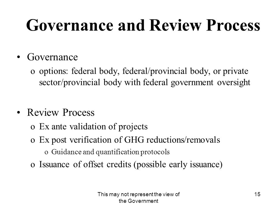 This may not represent the view of the Government 15 Governance and Review Process Governance ooptions: federal body, federal/provincial body, or private sector/provincial body with federal government oversight Review Process oEx ante validation of projects oEx post verification of GHG reductions/removals oGuidance and quantification protocols oIssuance of offset credits (possible early issuance)
