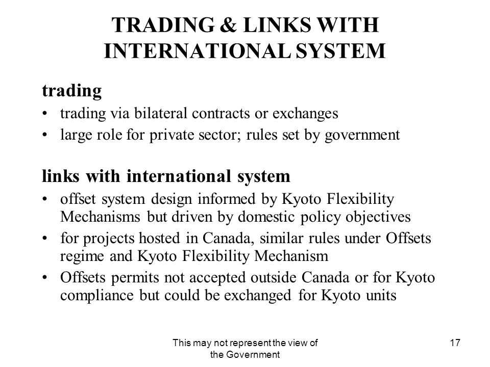 This may not represent the view of the Government 17 TRADING & LINKS WITH INTERNATIONAL SYSTEM trading trading via bilateral contracts or exchanges large role for private sector; rules set by government links with international system offset system design informed by Kyoto Flexibility Mechanisms but driven by domestic policy objectives for projects hosted in Canada, similar rules under Offsets regime and Kyoto Flexibility Mechanism Offsets permits not accepted outside Canada or for Kyoto compliance but could be exchanged for Kyoto units
