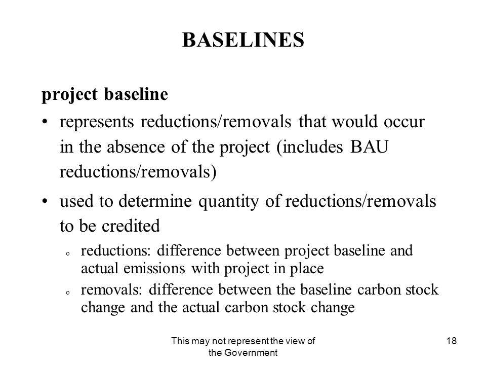 This may not represent the view of the Government 18 BASELINES project baseline represents reductions/removals that would occur in the absence of the