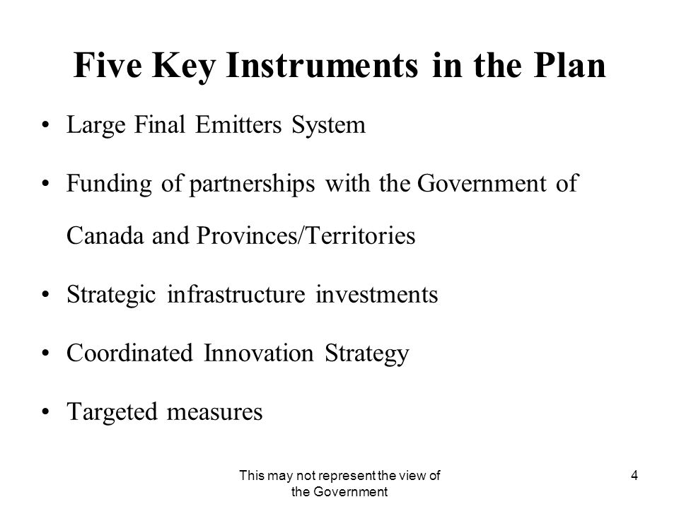 This may not represent the view of the Government 4 Five Key Instruments in the Plan Large Final Emitters System Funding of partnerships with the Government of Canada and Provinces/Territories Strategic infrastructure investments Coordinated Innovation Strategy Targeted measures