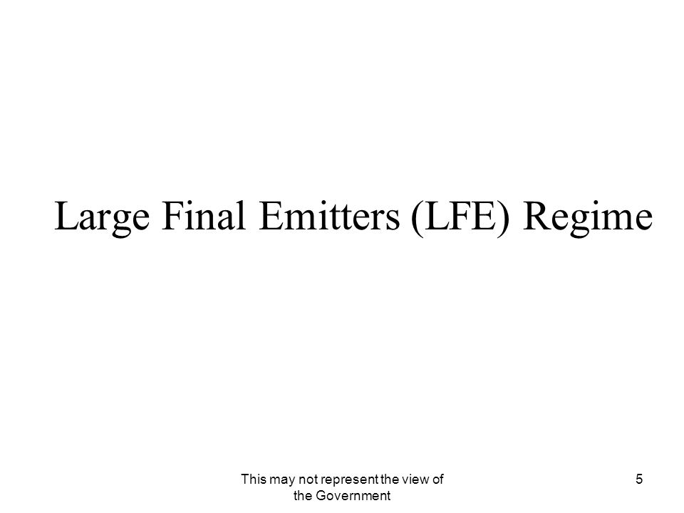 This may not represent the view of the Government 5 Large Final Emitters (LFE) Regime
