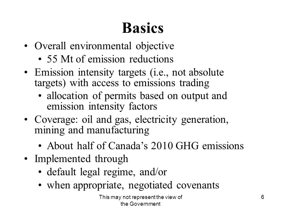This may not represent the view of the Government 6 Basics Overall environmental objective 55 Mt of emission reductions Emission intensity targets (i.e., not absolute targets) with access to emissions trading allocation of permits based on output and emission intensity factors Coverage: oil and gas, electricity generation, mining and manufacturing About half of Canada's 2010 GHG emissions Implemented through default legal regime, and/or when appropriate, negotiated covenants