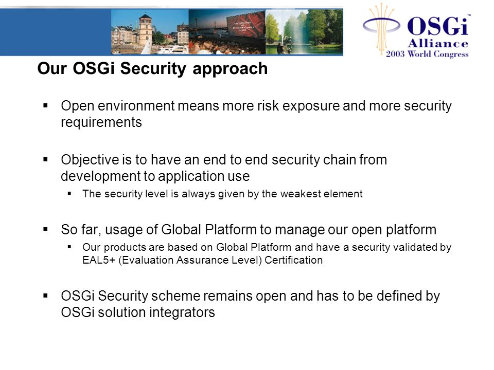 Our OSGi Security approach  Open environment means more risk exposure and more security requirements  Objective is to have an end to end security chain from development to application use  The security level is always given by the weakest element  So far, usage of Global Platform to manage our open platform  Our products are based on Global Platform and have a security validated by EAL5+ (Evaluation Assurance Level) Certification  OSGi Security scheme remains open and has to be defined by OSGi solution integrators