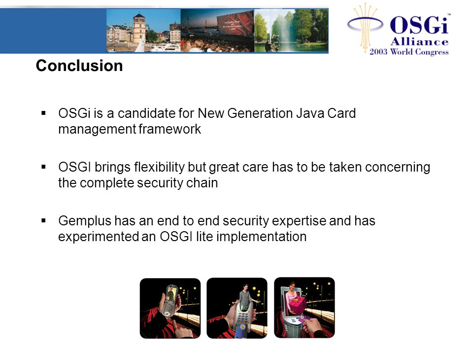 Conclusion  OSGi is a candidate for New Generation Java Card management framework  OSGI brings flexibility but great care has to be taken concerning
