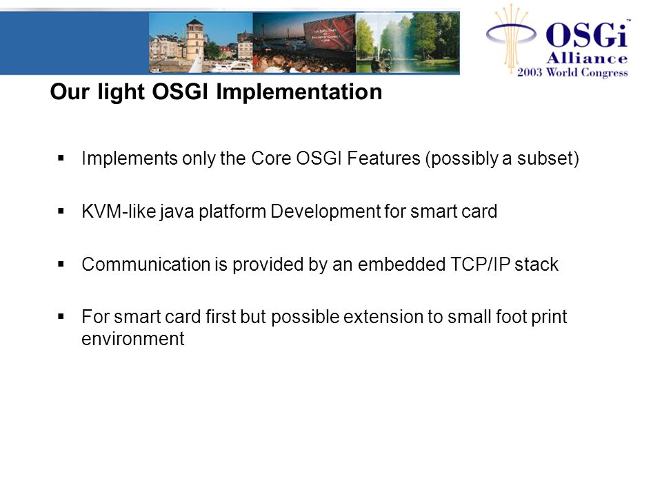 Our light OSGI Implementation  Implements only the Core OSGI Features (possibly a subset)  KVM-like java platform Development for smart card  Communication is provided by an embedded TCP/IP stack  For smart card first but possible extension to small foot print environment