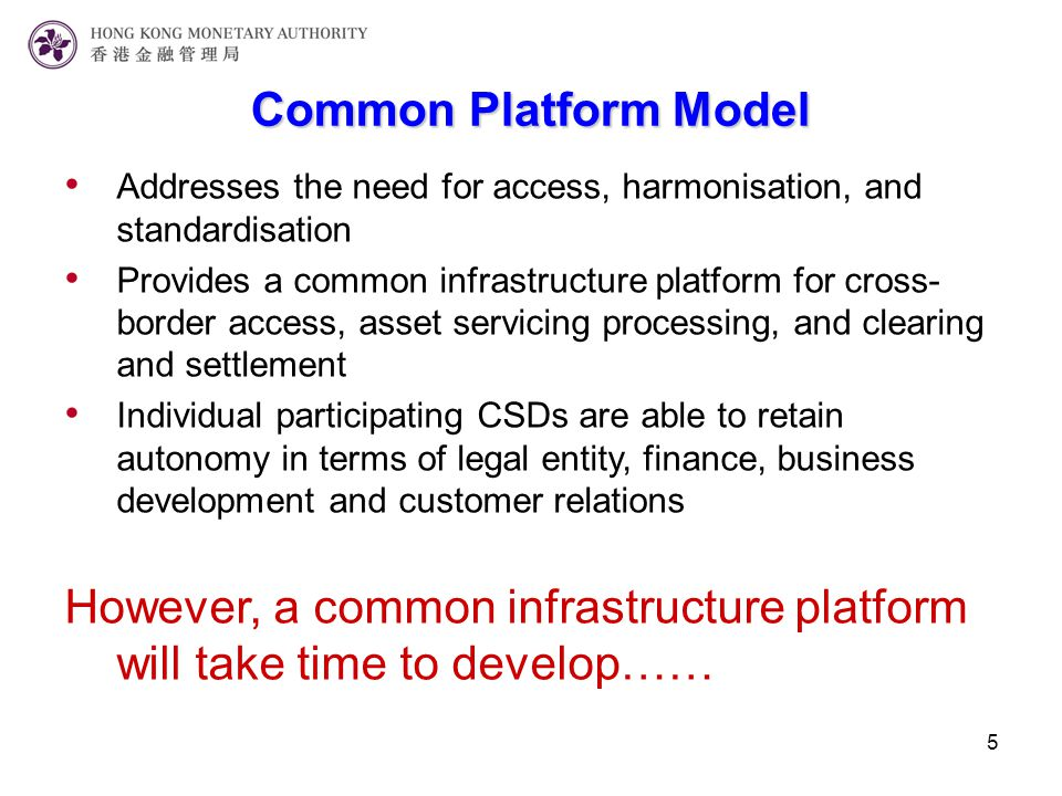 5 Addresses the need for access, harmonisation, and standardisation Provides a common infrastructure platform for cross- border access, asset servicing processing, and clearing and settlement Individual participating CSDs are able to retain autonomy in terms of legal entity, finance, business development and customer relations However, a common infrastructure platform will take time to develop…… Common Platform Model