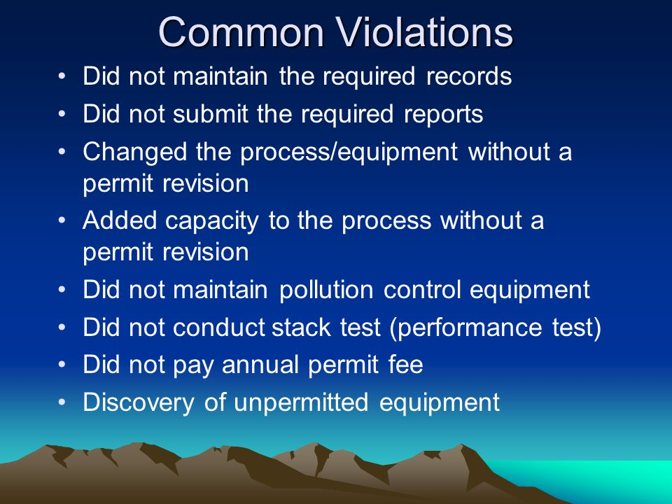 Common Violations Did not maintain the required records Did not submit the required reports Changed the process/equipment without a permit revision Added capacity to the process without a permit revision Did not maintain pollution control equipment Did not conduct stack test (performance test) Did not pay annual permit fee Discovery of unpermitted equipment