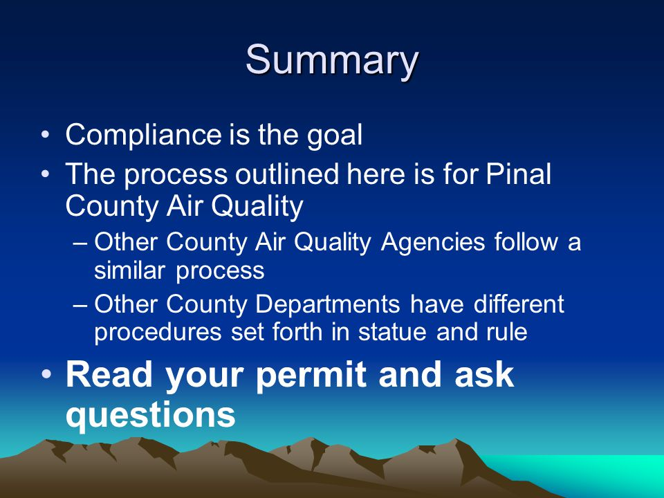 Summary Compliance is the goal The process outlined here is for Pinal County Air Quality –Other County Air Quality Agencies follow a similar process –Other County Departments have different procedures set forth in statue and rule Read your permit and ask questions