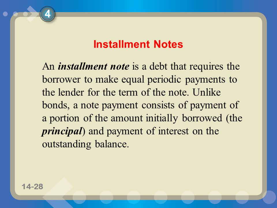 11-2814-28 Installment Notes An installment note is a debt that requires the borrower to make equal periodic payments to the lender for the term of the note.