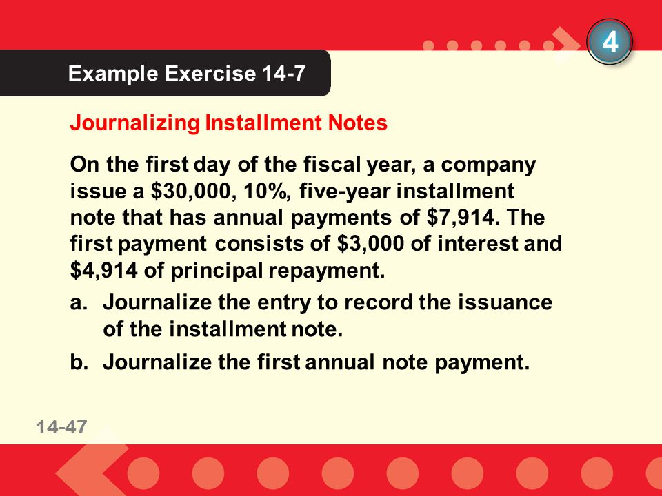 11-3414-34 Example Exercise 14-7 Journalizing Installment Notes 4 On the first day of the fiscal year, a company issue a $30,000, 10%, five-year installment note that has annual payments of $7,914.