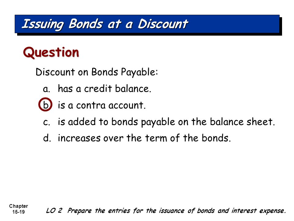Chapter 15-19 LO 2 Prepare the entries for the issuance of bonds and interest expense. Discount on Bonds Payable: a.has a credit balance. b.is a contr