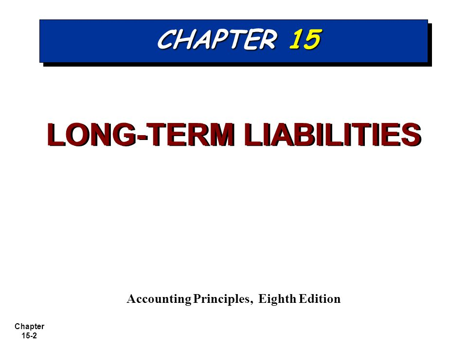 Chapter 15-2 CHAPTER 15 LONG-TERM LIABILITIES Accounting Principles, Eighth Edition