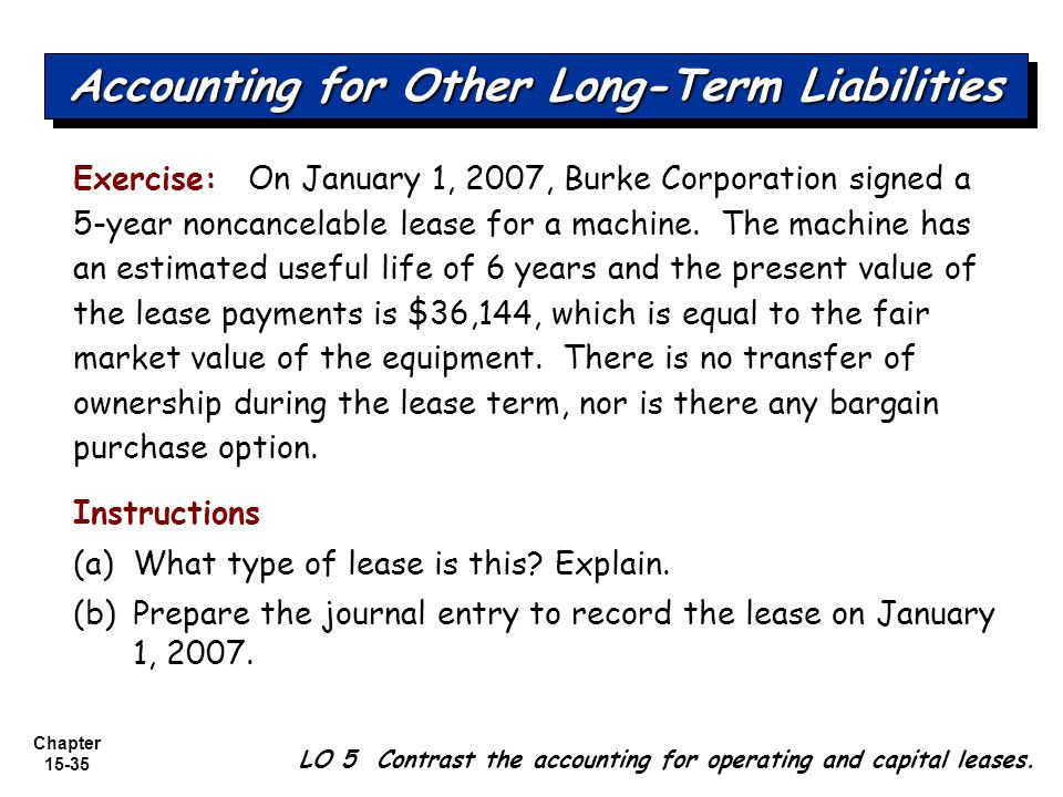 Chapter 15-35 Exercise: On January 1, 2007, Burke Corporation signed a 5-year noncancelable lease for a machine. The machine has an estimated useful l