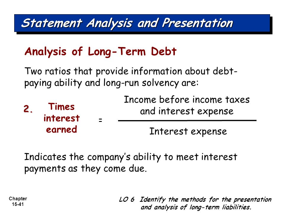 Chapter 15-41 Analysis of Long-Term Debt Two ratios that provide information about debt- paying ability and long-run solvency are: Income before incom