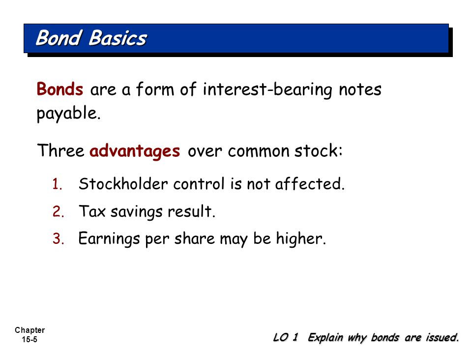 Chapter 15-5 Bonds are a form of interest-bearing notes payable. Three advantages over common stock: Bond Basics LO 1 Explain why bonds are issued. 1.
